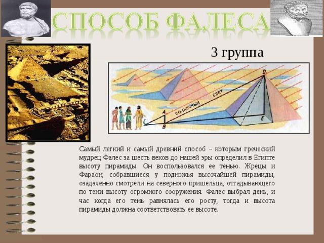 3 группа Самый легкий и самый древний способ – которым греческий мудрец Фалес за шесть веков до нашей эры определил в Египте высоту пирамиды. Он воспользовался ее тенью. Жрецы и Фараон, собравшиеся у подножья высочайшей пирамиды, озадаченно смотрели на северного пришельца, отгадывающего по тени высоту огромного сооружения. Фалес выбрал день, и час когда его тень равнялась его росту, тогда и высота пирамиды должна соответствовать ее высоте.
