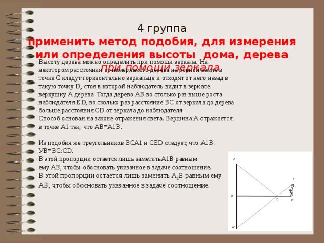 4 группа  применить метод подобия, для измерения или определения высоты дома, дерева  при помощи зеркала    Высоту дерева можно определить при помощи зеркала. На некотором расстоянии от измеряемого дерева на ровной земле в точке С кладут горизонтально зеркальце и отходят от него назад в такую точку D, стоя в которой наблюдатель видит в зеркале верхушку А дерева. Тогда дерево АВ во столько раз выше роста наблюдателя ЕD, во сколько раз расстояние ВС от зеркала до дерева больше расстояния СD от зеркала до наблюдателя. Способ основан на законе отражения света. Вершина А отражается в точке А1 так, что АВ=А1В. Из подобия же треугольников ВСА1 и СЕD следует, что А1В: УВ=ВС:СD. В этой пропорции остается лишь заметитьА1В равным ему АВ, чтобы обосновать указанное в задаче соотношение. В этой пропорции остается лишь заменить А 1 В равным ему АВ, чтобы обосновать указанное в задаче соотношение.