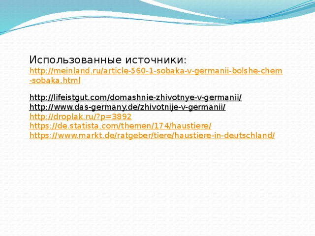 Использованные источники:  http://meinland.ru/article-560-1-sobaka-v-germanii-bolshe-chem-sobaka.html  http://lifeistgut.com/domashnie-zhivotnye-v-germanii/  http://www.das-germany.de/zhivotnije-v-germanii/  http://droplak.ru/?p=3892  https://de.statista.com/themen/174/haustiere/  https://www.markt.de/ratgeber/tiere/haustiere-in-deutschland/