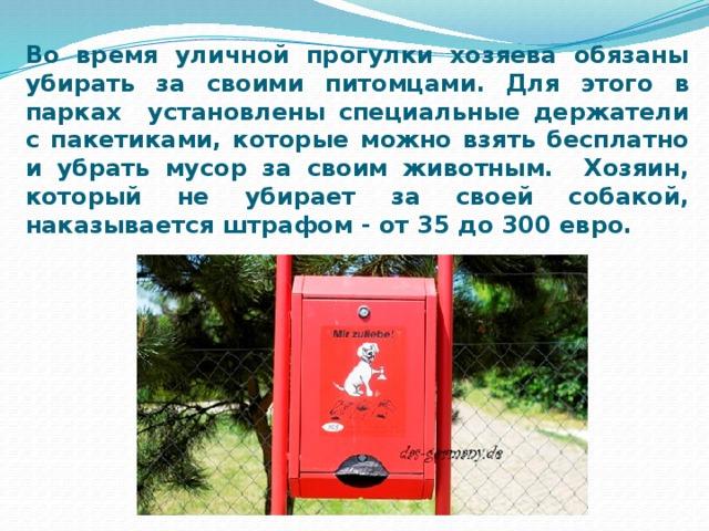 Во время уличной прогулки хозяева обязаны убирать за своими питомцами. Для этого в парках установлены специальные держатели с пакетиками, которые можно взять бесплатно и убрать мусор за своим животным. Хозяин, который не убирает за своей собакой, наказывается штрафом - от 35 до 300 евро.