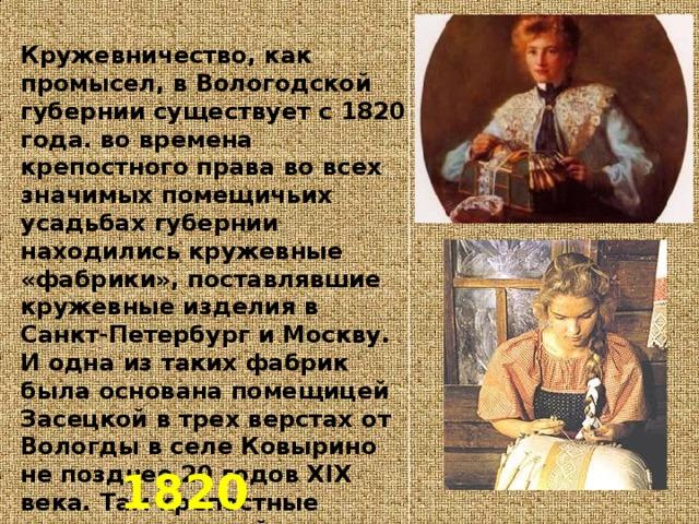 Кружевничество, как промысел, в Вологодской губернии существует с 1820 года. во времена крепостного права во всех значимых помещичьих усадьбах губернии находились кружевные «фабрики», поставлявшие кружевные изделия в Санкт-Петербург и Москву. И одна из таких фабрик была основана помещицей Засецкой в трех верстах от Вологды в селе Ковырино не позднее 20 годов XIX века. Там крепостные выплетали тончайшее кружево для отделки платьев и белья, подражая западноевропейским узорам. 1820 год
