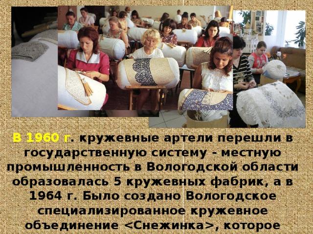 В 1960 г . кружевные артели перешли в государственную систему - местную промышленность в Вологодской области образовалась 5 кружевных фабрик, а в 1964 г. Было создано Вологодское специализированное кружевное объединение , которое вошло в число ведущих традиционных промыслов России.