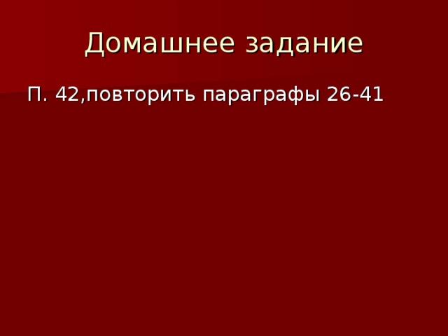 Домашнее задание П. 42,повторить параграфы 26-41