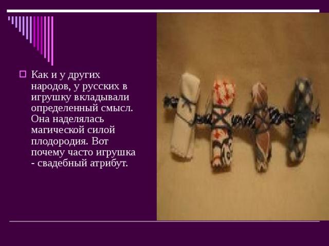Как и у других народов, у русских в игрушку вкладывали определенный смысл. Она наделялась магической силой плодородия. Вот почему часто игрушка - свадебный атрибут.