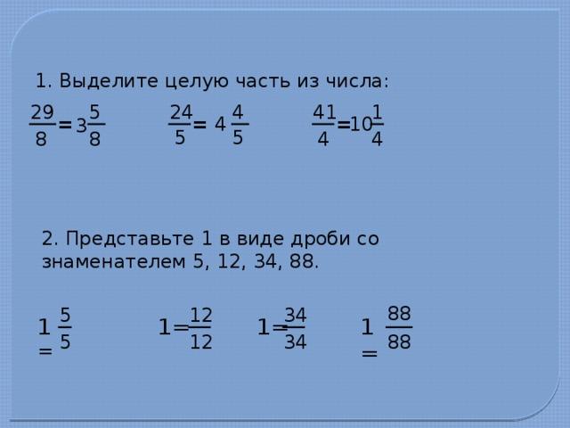 1. Выделите целую часть из числа: 4 29 41 1 24 5 4 = = 10 = 3 5 5 8 4 4 8 2. Представьте 1 в виде дроби со знаменателем 5, 12, 34, 88. 88 5 12 34 1= 1= 1 = 1= 88 12 34 5