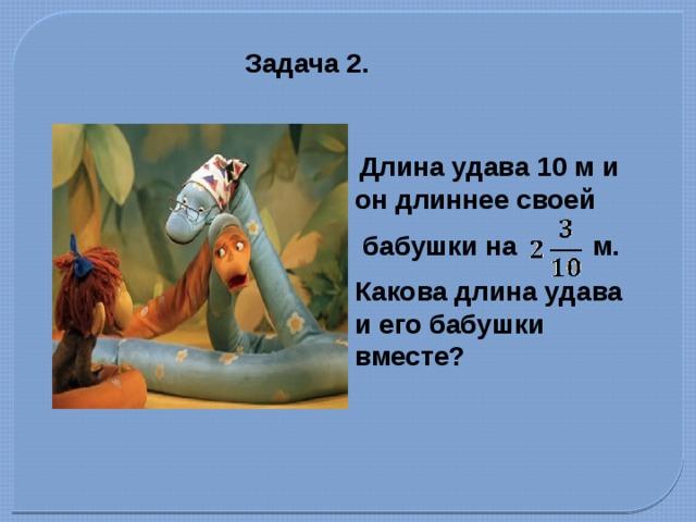 Задача 2.  Длина удава 10 м и он длиннее своей  бабушки на м. Какова длина удава и его бабушки вместе?