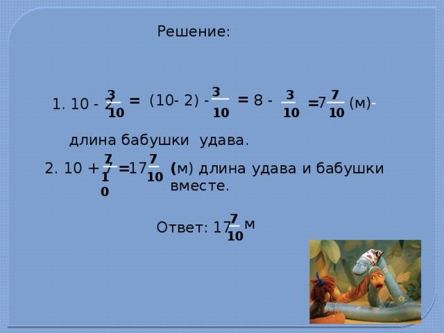 Решение: 3 3 3 7 = 8 - (10- 2) - = (м) - = 7 1. 10 - 2 10 10 10 10 длина бабушки удава. 7 7 ( м) длина удава и бабушки вместе. 2. 10 + 7 = 17 10 10 7 м Ответ: 17 10