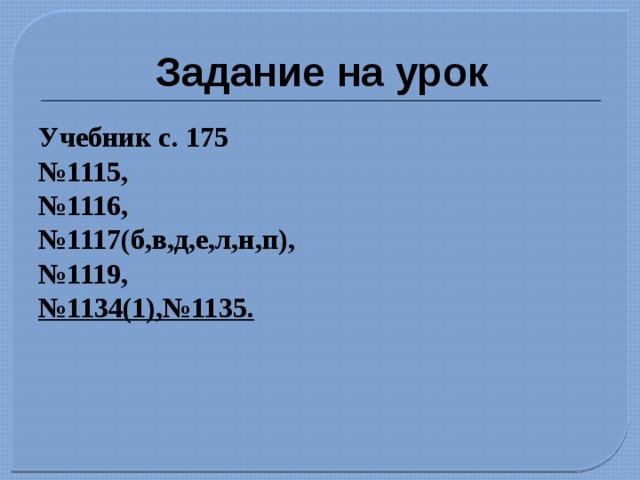 Задание на урок Учебник с. 175 № 1115, № 1116, № 1117(б,в,д,е,л,н,п), № 1119, № 1134(1),№1135.