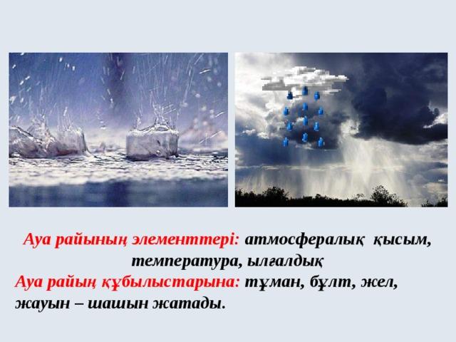 Ауа райының элементтері: атмосфералық қысым, температура, ылғалдық Ауа райың құбылыстарына: тұман, бұлт, жел, жауын – шашын жатады.