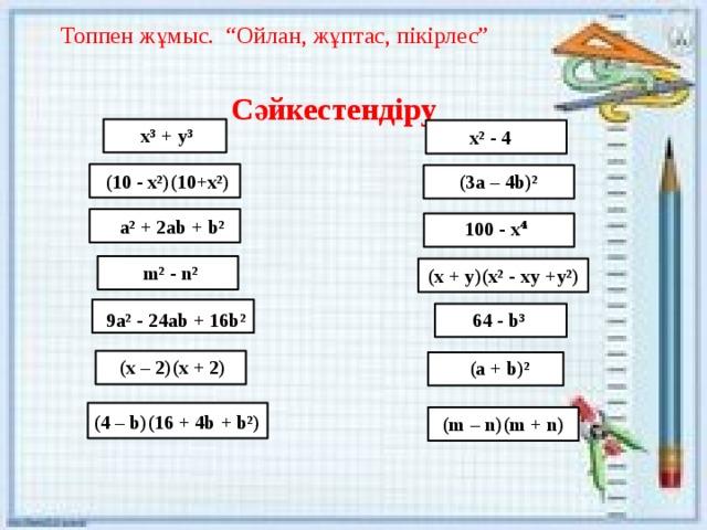 """Топпен жұмыс. """"Ойлан, жұптас, пікірлес""""  Сәйкестендіру x³ + y³ x² - 4 (10 - x²)(10+x²) (3a – 4b)² a² + 2ab + b² 100 - x⁴ m² - n² (x + y)(x² - xy +y²) 9a² - 24ab + 16b² 64 - b³ (x – 2)(x + 2) (a + b)² (4 – b)(16 + 4b + b²) (m – n)(m + n)"""