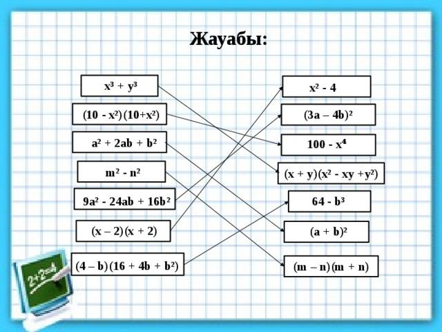 Жауабы: x³ + y³ x² - 4 (10 - x²)(10+x²) (3a – 4b)² a² + 2ab + b² 100 - x⁴ m² - n² (x + y)(x² - xy +y²) 9a² - 24ab + 16b² 64 - b³ (x – 2)(x + 2) (a + b)² (4 – b)(16 + 4b + b²) (m – n)(m + n)