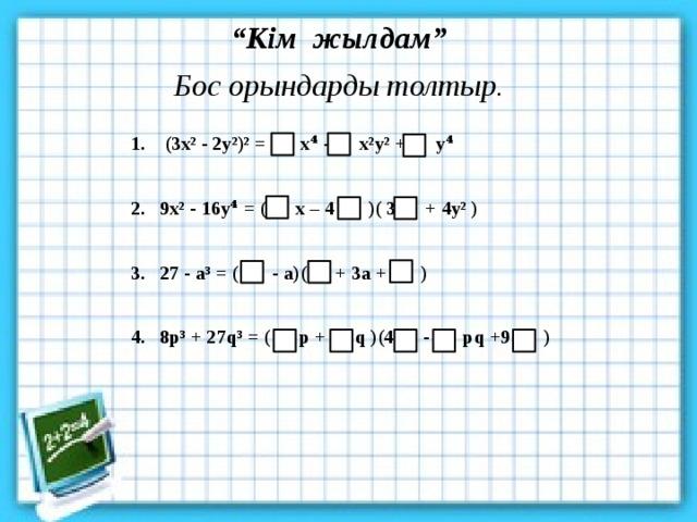 """"""" Кім жылдам"""" Бос орындарды толтыр. 1. (3x² - 2y²)² = x⁴ - x²y² + y⁴  2. 9x² - 16y⁴ = ( x – 4 )( 3 + 4y² )  3. 27 - a³ = ( - a)( + 3a + )  4. 8p³ + 27q³ = ( p + q )(4 - pq +9 )"""