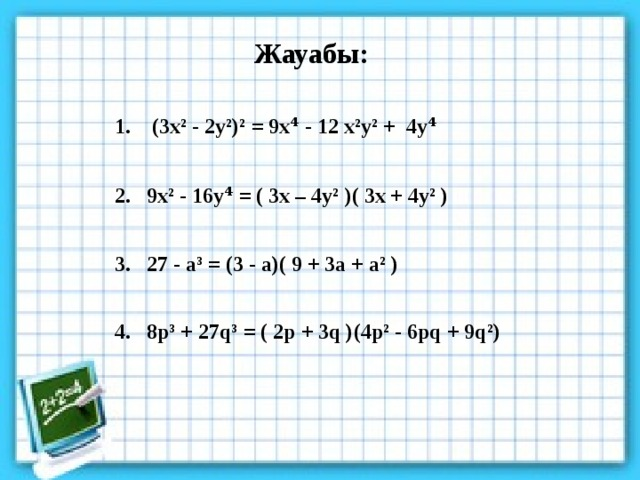 Жауабы: 1. (3x² - 2y²)² = 󠄀9x⁴ - 12 x²y² + 4y󠄀⁴  2. 9x² - 16y⁴ = ( 3x – 4y² )( 3x + 4y² )  3. 27 - a³ = (3 - a)( 9 + 3a + a² )  4. 8p³ + 27q³ = ( 2p + 3q )(4p² - 6pq + 9q²)
