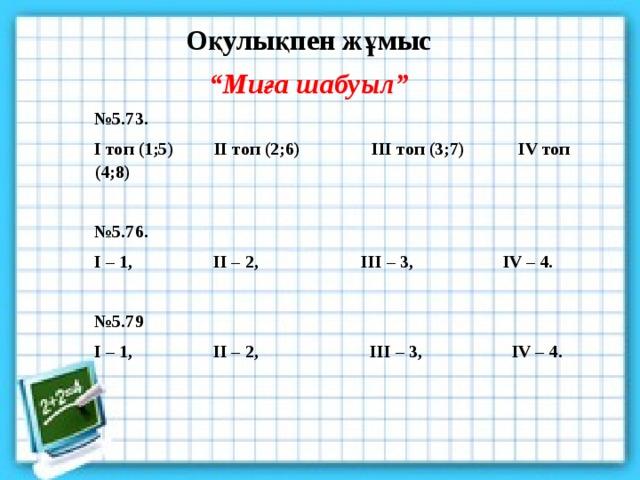 """Оқулықпен жұмыс """" Миға шабуыл"""" № 5.73. І топ (1;5) ІІ топ (2;6) ІІІ топ (3;7) ІV топ (4;8)  № 5.76. І – 1, II – 2, III – 3, IV – 4.  № 5.79 I – 1, II – 2, III – 3, IV – 4."""