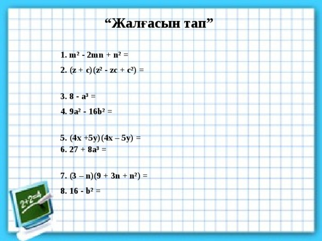 """"""" Жалғасын тап"""" 1. m² - 2mn + n² = 2. (z + c)(z² - zc + c²) =  3. 8 - a³ = 4. 9a² - 16b² =  5. (4x +5y)(4x – 5y) =  6. 27 + 8a³ =  7. (3 – n)(9 + 3n + n²) = 8. 16 - b² ="""