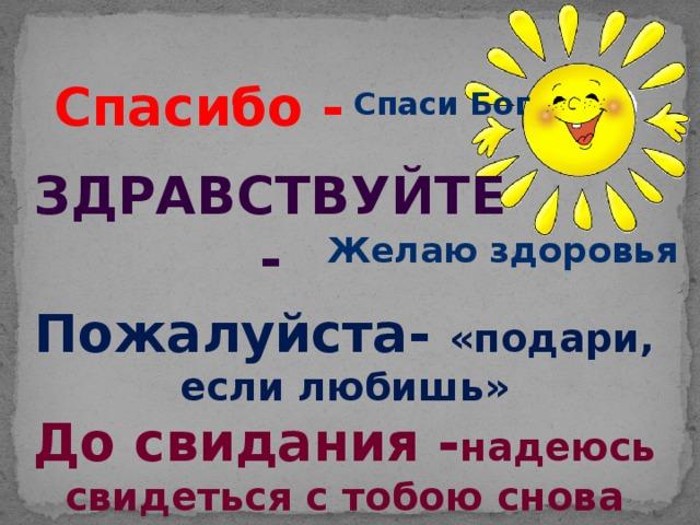 Спасибо - Спаси Бог Здравствуйте - Желаю здоровья Пожалуйста- «подари, если любишь» До свидания - надеюсь свидеться с тобою снова