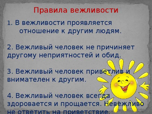 Правила вежливости 1 . В вежливости проявляется отношение к другим людям.  2. Вежливый человек не причиняет другому неприятностей и обид. 3. Вежливый человек приветлив и внимателен к другим. 4. Вежливый человек всегда здоровается и прощается. Невежливо не ответить на приветствие.