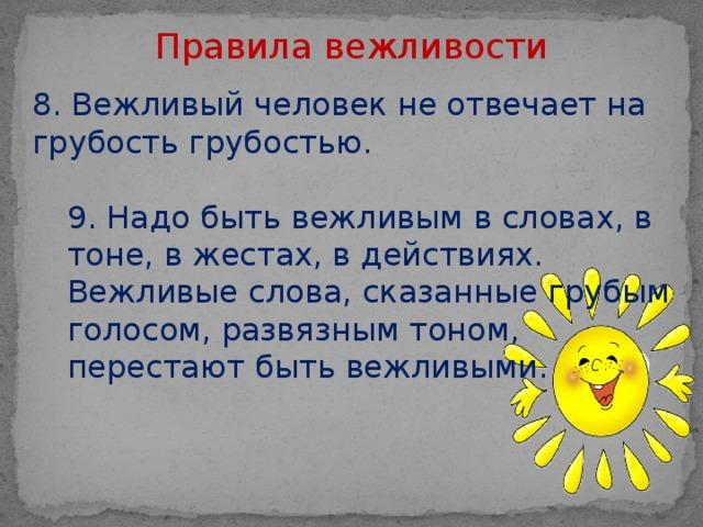 Правила вежливости 8. Вежливый человек не отвечает на грубость грубостью. 9. Надо быть вежливым в словах, в тоне, в жестах, в действиях. Вежливые слова, сказанные грубым голосом, развязным тоном, перестают быть вежливыми.