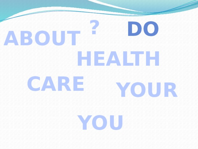? DO ABOUT HEALTH  CARE YOUR YOU