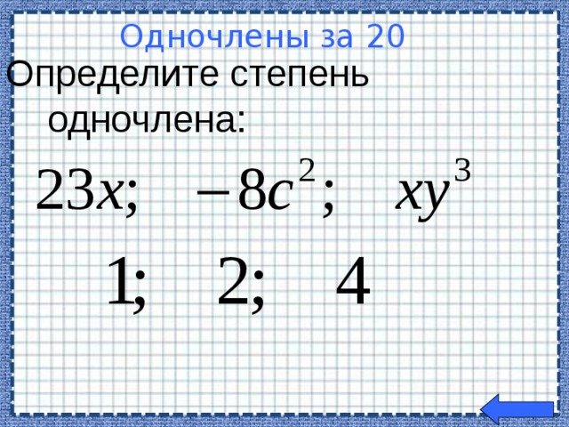Определите степень  одночлена: Одночлены за 20  Welcome to Power Jeopardy   © Don Link, Indian Creek School, 2004 You can easily customize this template to create your own Jeopardy game. Simply follow the step-by-step instructions that appear on Slides 1-3.