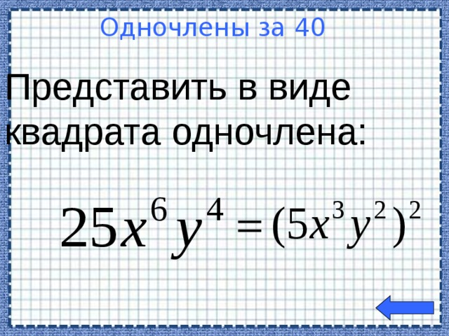 Представить в виде квадрата одночлена:  Одночлены за 40  Welcome to Power Jeopardy   © Don Link, Indian Creek School, 2004 You can easily customize this template to create your own Jeopardy game. Simply follow the step-by-step instructions that appear on Slides 1-3.