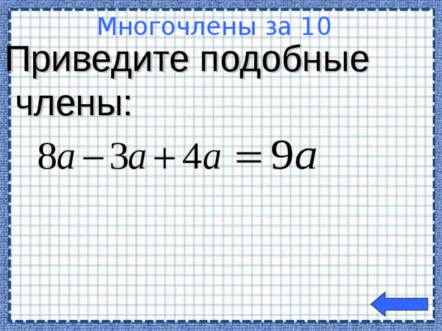 Приведите подобные  члены: Многочлены за 10  Welcome to Power Jeopardy   © Don Link, Indian Creek School, 2004 You can easily customize this template to create your own Jeopardy game. Simply follow the step-by-step instructions that appear on Slides 1-3.