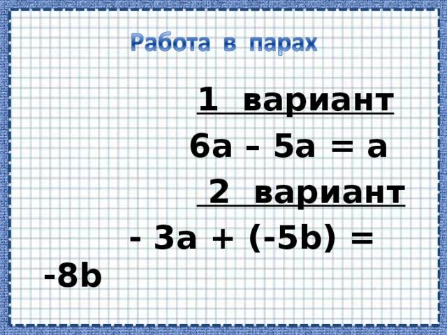 1 вариант   6а – 5а = а   2 вариант   - 3а + (-5 b) = -8b