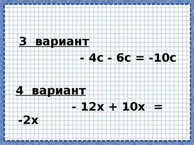 3 вариант   - 4c - 6c = -10c   4 вариант   - 12x + 10 x  = - 2 x
