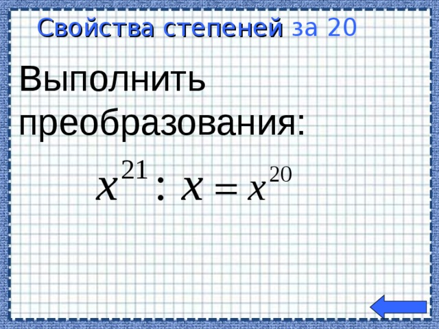 Свойства степеней  за 20  Выполнить преобразования: Welcome to Power Jeopardy   © Don Link, Indian Creek School, 2004 You can easily customize this template to create your own Jeopardy game. Simply follow the step-by-step instructions that appear on Slides 1-3.