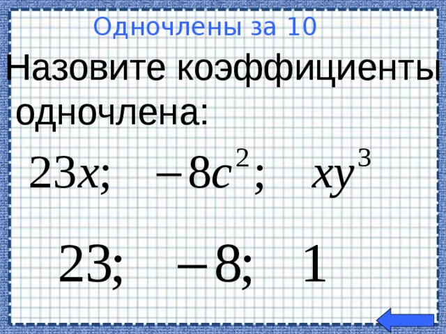 Назовите коэффициенты  одночлена: Одночлены за 10  Welcome to Power Jeopardy   © Don Link, Indian Creek School, 2004 You can easily customize this template to create your own Jeopardy game. Simply follow the step-by-step instructions that appear on Slides 1-3.