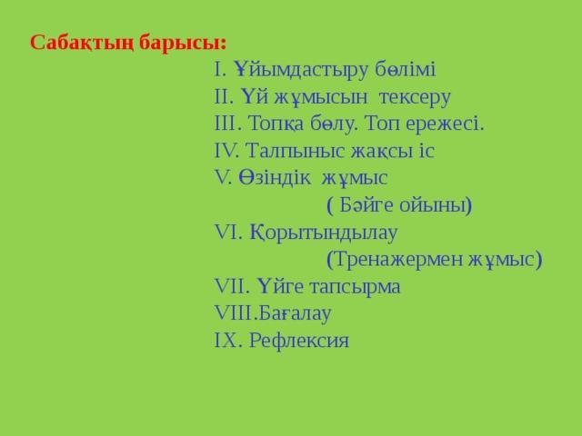 Сабақтың барысы:   І. Ұйымдастыру бөлімі  II. Үй жұмысын тексеру  III. Топқа бөлу. Топ ережесі.  IV. Талпыныс жақсы іс  V. Өзіндік жұмыс  ( Бәйге ойыны)  VI. Қорытындылау  (Тренажермен жұмыс)  VII. Үйге тапсырма  VIII.Бағалау  IX. Рефлексия