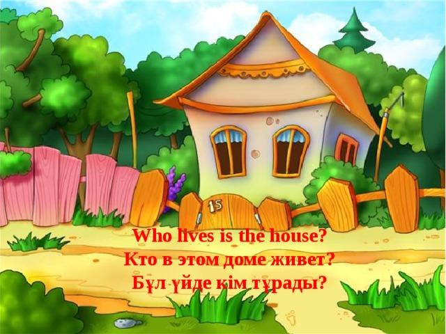 Who lives is the house? Кто в этом домe живет? Бұл үйде кім тұрады?