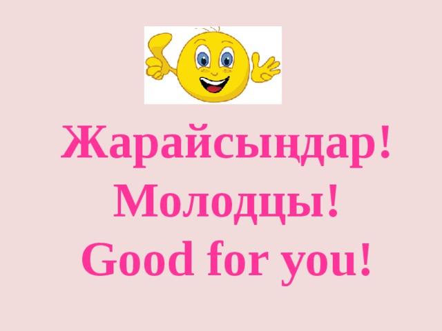 Жарайсыңдар! Молодцы! Good for you!