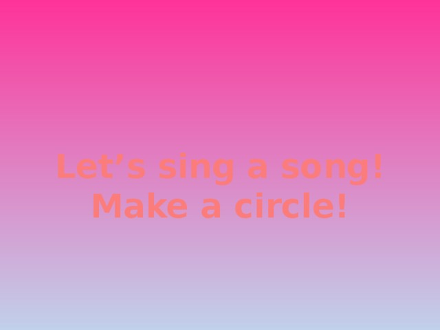 Let's sing a song! Make a circle!