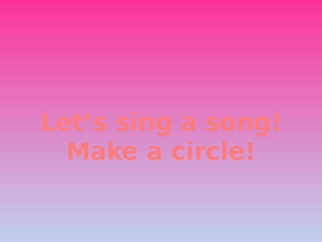 Let's sing a song! Make a circle!