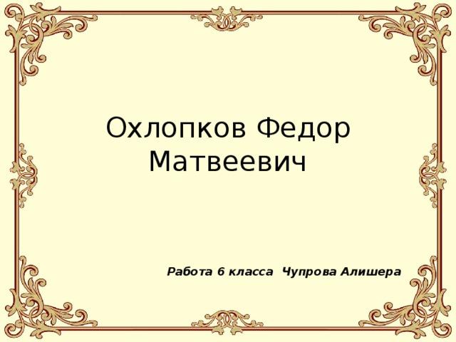 Охлопков Федор Матвеевич   Работа 6 класса Чупрова Алишера