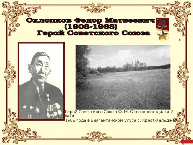 Герой Советского Союза Ф. М. Охлопков родился 2 марта 1908 года в Баягантайском улусе с. Крест-Хальджай.