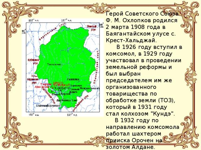 Герой Советского Союза Ф. М. Охлопков родился 2 марта 1908 года в Баягантайском улусе с. Крест-Хальджай.  В 1926 году вступил в комсомол, в 1929 году участвовал в проведении земельной реформы и был выбран председателем им же организованного товарищества по обработке земли (ТОЗ), который в 1931 году стал колхозом