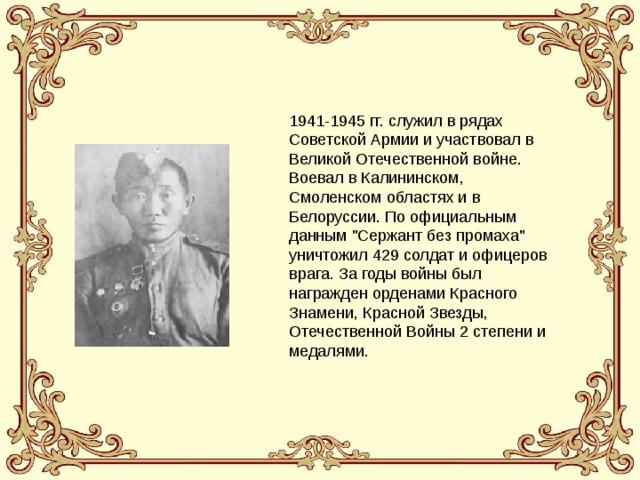 1941-1945 гг. служил в рядах Советской Армии и участвовал в Великой Отечественной войне. Воевал в Калининском, Смоленском областях и в Белоруссии. По официальным данным