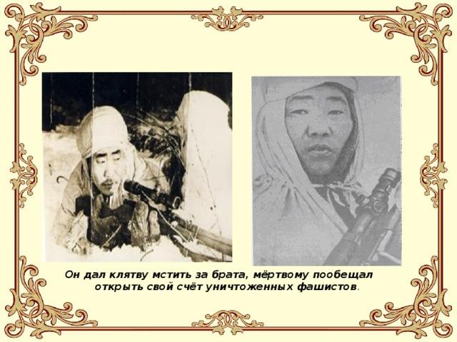Он дал клятву мстить за брата, мёртвому пообещал открыть свой счёт уничтоженных фашистов .
