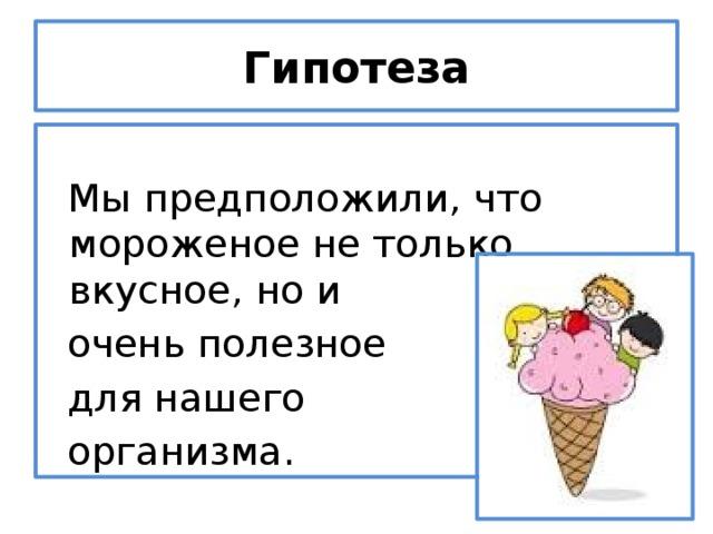 Гипотеза  Мы предположили, что мороженое не только вкусное, но и  очень полезное  для нашего  организма.