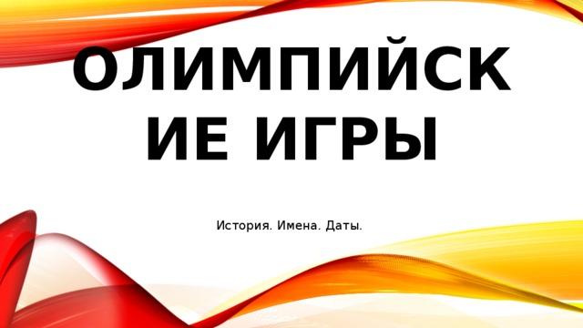 Олимпийские игры История. Имена. Даты.