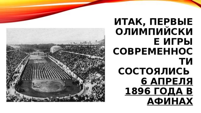 ИТАК, ПЕРВЫЕ ОЛИМПИЙСКИЕ ИГРЫ СОВРЕМЕННОСТИ СОСТОЯЛИСЬ  6 АПРЕЛЯ 1896 ГОДА В АФИНАХ