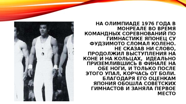 На олимпиаде 1976 года в Монреале во время командных соревнований по гимнастике японец су фудзимото сломал колено. Не сказав ни слово, продолжил выступления на коне и на кольцах, идеально приземлившись в финале на обе ноги, и только после этого упал, корчась от боли. Благодаря его оценкам Япония обошла советских гимнастов и заняла первое место