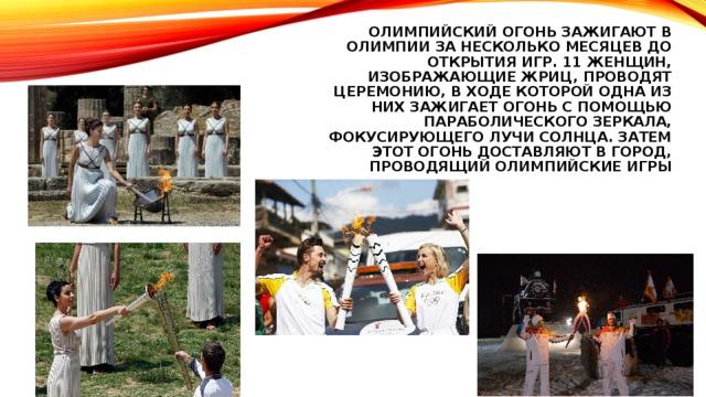 Олимпийский огонь зажигают в олимпии за несколько месяцев до открытия игр. 11 женщин, изображающие жриц, Проводят церемонию, в ходе которой одна из них зажигает огонь с помощью параболического зеркала, фокусирующего лучи солнца. Затем этот огонь доставляют в город, проводящий олимпийские игры