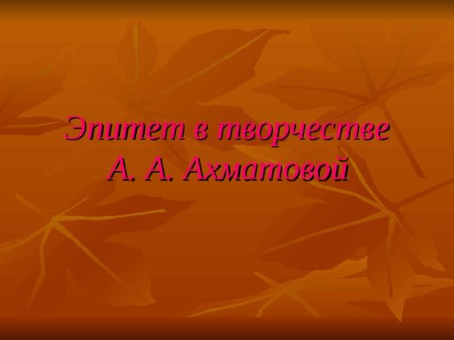 Эпитет в творчестве  А. А. Ахматовой
