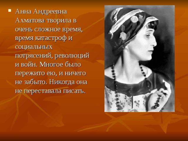 Анна Андреевна Ахматова творила в очень сложное время, время катастроф и социальных потрясений, революций и войн. Многое было пережито ею, и ничего не забыто. Никогда она не переставала писать.