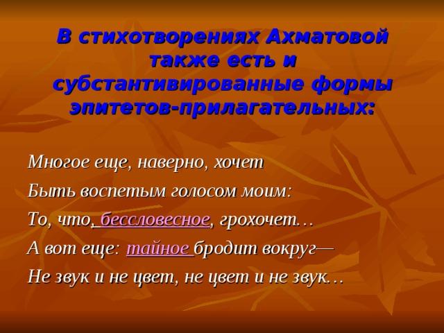 В стихотворениях Ахматовой также есть и субстантивированные формы эпитетов-прилагательных: Многое еще, наверно, хочет Быть воспетым голосом моим: То, что , бессловесное , грохочет… А вот еще: тайное бродит вокруг— Не звук и не цвет, не цвет и не звук…