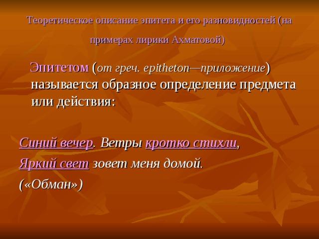 Теоретическое описание эпитета и его разновидностей (на примерах лирики Ахматовой)   Эпитетом ( от греч. epitheton —приложение ) называется образное определение предмета или действия:  Синий вечер . Ветры кротко стихли , Яркий свет зовет меня домой. («Обман»)