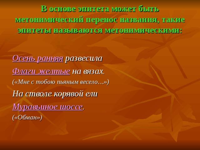 В основе эпитета может быть метонимический перенос названия, такие эпитеты называются метонимическими: Осень ранняя развесила Флаги желтые на вязах. («Мне с тобою пьяным весело…») На стволе корявой ели Муравьиное шоссе . («Обман»)